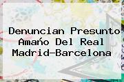 Denuncian Presunto Amaño Del Real Madrid-<b>Barcelona</b>