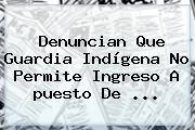 Denuncian Que Guardia Indígena No Permite Ingreso A <b>puesto De</b> <b>...</b>