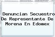 Denuncian Secuestro De Representante De <b>Morena</b> En Edomex