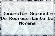 Denuncian Secuestro De Representante De <b>Morena</b>