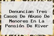 Denuncian Tres Casos De Abuso De Menores En La Pensión De <b>River</b>