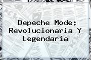 <b>Depeche Mode</b>: Revolucionaria Y Legendaria