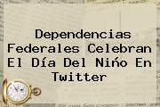 Dependencias Federales Celebran El <b>Día Del Niño</b> En Twitter