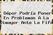 Dépor Podría Poner En Problemas A La <b>Dimayor</b> Ante La Fifa