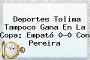 Deportes Tolima Tampoco Gana En La <b>Copa</b>: Empató 0-0 Con Pereira