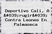 <b>Deportivo Cali</b>, A &#039;rugir&#039; Contra Leones En Palmaseca