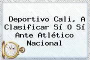 <b>Deportivo Cali</b>, A Clasificar Sí O Sí Ante <b>Atlético Nacional</b>