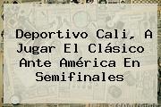Deportivo <b>Cali</b>, A Jugar El Clásico Ante América En Semifinales
