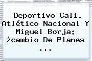 Deportivo Cali, Atlético Nacional Y <b>Miguel Borja</b>: ¿cambio De Planes <b>...</b>