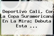 <b>Deportivo Cali</b>, Con La Copa Suramericana En La Mira: Debuta Esta ...