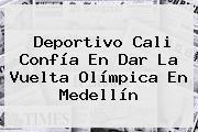 Deportivo <b>Cali</b> Confía En Dar La Vuelta Olímpica En <b>Medellín</b>