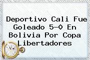 <b>Deportivo Cali</b> Fue Goleado 5-0 En Bolivia Por Copa Libertadores