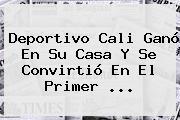 <b>Deportivo Cali</b> Ganó En Su Casa Y Se Convirtió En El Primer <b>...</b>