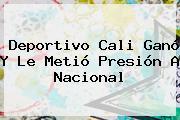 <b>Deportivo Cali</b> Ganó Y Le Metió Presión A Nacional