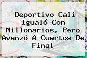 <b>Deportivo Cali</b> Igualó Con Millonarios, Pero Avanzó A Cuartos De Final