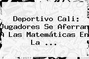 <b>Deportivo Cali</b>: Jugadores Se Aferran A Las Matemáticas En La <b>...</b>