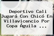 <b>Deportivo Cali</b> Jugará Con Chicó En Villavicencio Por Copa Águila <b>...</b>