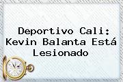 <b>Deportivo Cali</b>: Kevin Balanta Está Lesionado