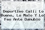 <b>Deportivo Cali</b>: Lo Bueno, Lo Malo Y Lo Feo Ante Danubio