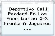 <b>Deportivo Cali</b> Perderá En Los Escritorios 0-3 Frente A Jaguares <b>...</b>
