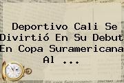 <b>Deportivo Cali</b> Se Divirtió En Su Debut En Copa Suramericana Al ...