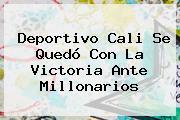 Deportivo Cali Se Quedó Con La Victoria Ante <b>Millonarios</b>