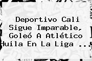 <b>Deportivo Cali</b> Sigue Imparable, Goleó A Atlético Huila En La Liga <b>...</b>
