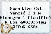 <b>Deportivo Cali</b> Venció 3-1 A Rionegro Y Clasificó A Los &#039;play Offs&#039;
