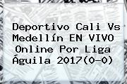 Deportivo Cali Vs Medellín EN VIVO Online Por <b>Liga Águila 2017</b>(0-0)