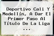 <b>Deportivo Cali</b> Y Medellín, A Dar El Primer Paso Al Título De La Liga <b>...</b>