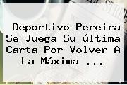 <b>Deportivo Pereira</b> Se Juega Su última Carta Por Volver A La Máxima ...