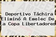 Deportivo Táchira Eliminó A Emelec De La <b>Copa Libertadores</b>