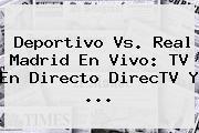 <b>Deportivo Vs</b>. <b>Real Madrid</b> En Vivo: TV En Directo DirecTV Y ...