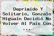 Deprimido Y Solitario, Gonzalo <b>Higuaín</b> Decidió No Volver Al País Con ...