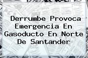 <i>Derrumbe Provoca Emergencia En Gasoducto En Norte De Santander</i>