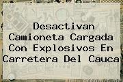 <b>Desactivan Camioneta Cargada Con Explosivos En Carretera Del Cauca</b>