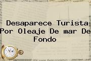 Desaparece Turista Por Oleaje De <b>mar De Fondo</b>