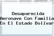 Desaparecida Aeronave Con Familia En El Estado Bolívar