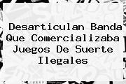 <i>Desarticulan Banda Que Comercializaba Juegos De Suerte Ilegales</i>