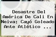 Desastre Del <b>América De Cali</b> En Neiva: Cayó Goleado Ante Atlético ...