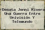 Desata Jenni Rivera Una Guerra Entre <b>Univisión</b> Y Telemundo