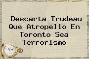 Descarta Trudeau Que Atropello En <b>Toronto</b> Sea Terrorismo