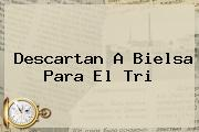 Descartan A <b>Bielsa</b> Para El Tri