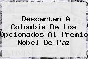<i>Descartan A Colombia De Los Opcionados Al Premio Nobel De Paz</i>