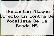Descartan Ataque Directo En Contra De Vocalista De La <b>Banda MS</b>
