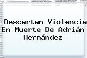Descartan Violencia En Muerte De <b>Adrián Hernández</b>