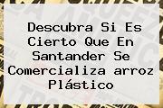 Descubra Si Es Cierto Que En Santander Se Comercializa <b>arroz Plástico</b>