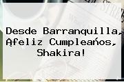 Desde Barranquilla, ¡feliz Cumpleaños, <b>Shakira</b>!