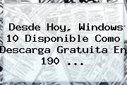 Desde Hoy, <b>Windows 10</b> Disponible Como Descarga Gratuita En 190 <b>...</b>