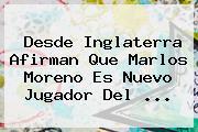 Desde Inglaterra Afirman Que <b>Marlos Moreno</b> Es Nuevo Jugador Del ...